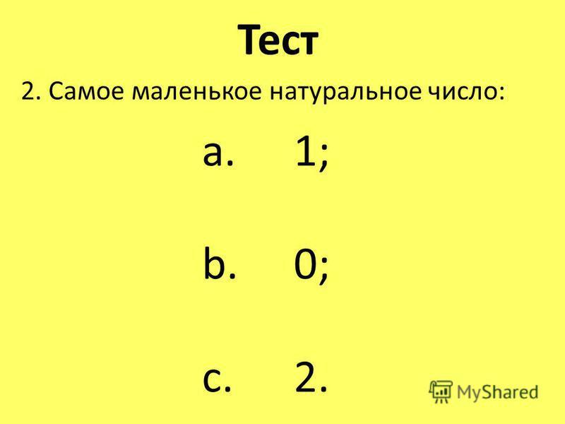 Тест 2. Самое маленькое натуральное число: a. 1; b. 0; c. 2.