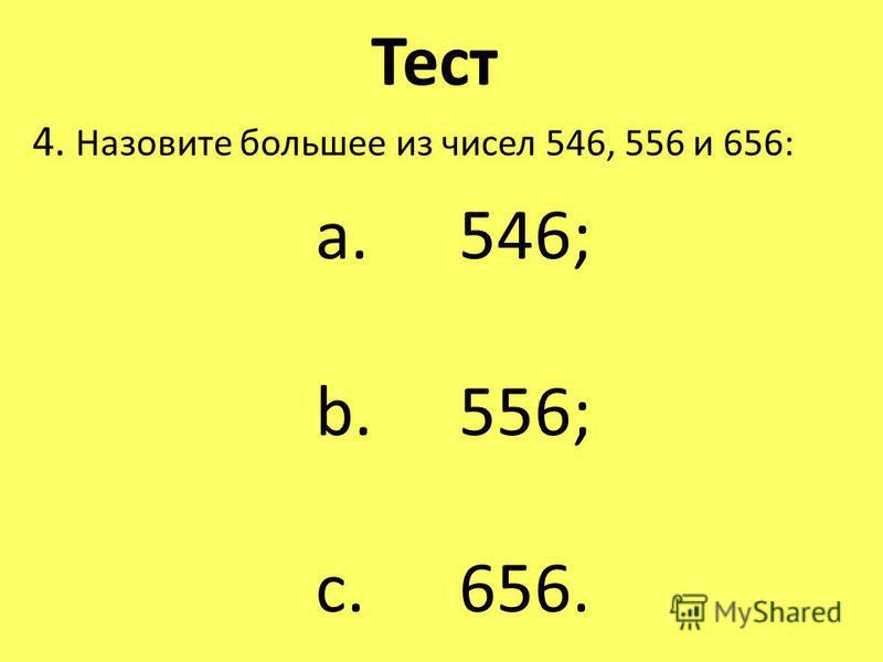 Тест 4. Назовите большее из чисел 546, 556 и 656: a. 546; b. 556; c. 656.