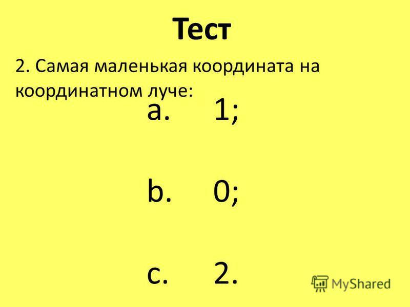 Тест 2. Самая маленькая координата на координатном луче: a. 1; b. 0; c. 2.