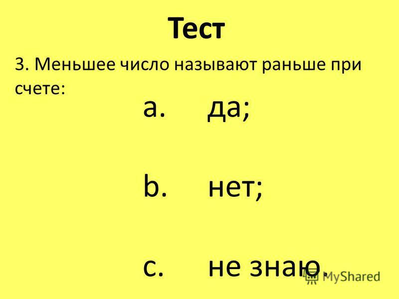 Тест 3. Меньшее число называют раньше при счете: a. да; b. нет; c. не знаю.