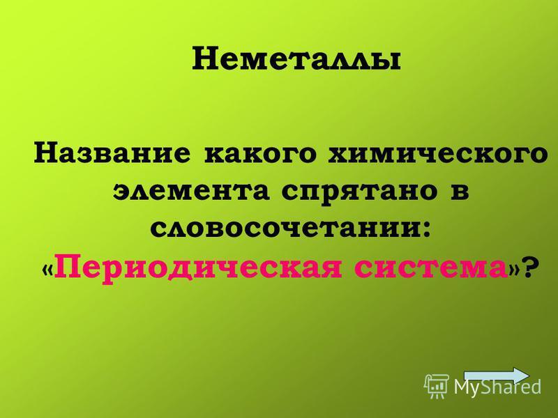 Неметаллы Название какого химического элемента спрятано в словосочетании: « Периодическая система »?
