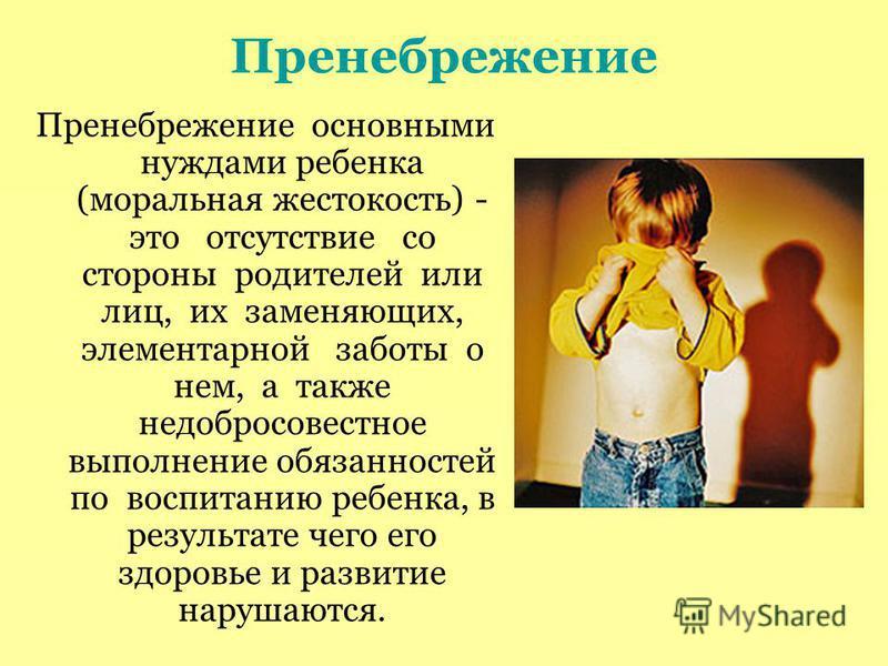 Пренебрежение Пренебрежение основными нуждами ребенка (моральная жестокость) - это отсутствие со стороны родителей или лиц, их заменяющих, элементарной заботы о нем, а также недобросовестное выполнение обязанностей по воспитанию ребенка, в результате