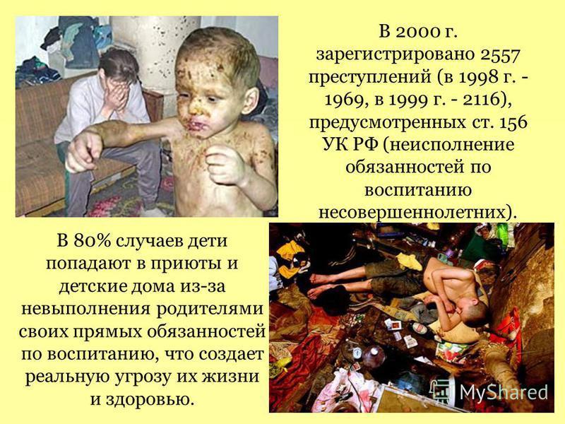 В 2000 г. зарегистрировано 2557 преступлений (в 1998 г. - 1969, в 1999 г. - 2116), предусмотренных ст. 156 УК РФ (неисполнение обязанностей по воспитанию несовершеннолетних). В 80% случаев дети попадают в приюты и детские дома из-за невыполнения роди
