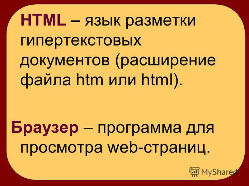 HTML – язык разметки гипертекстовых документов (расширение файла htm или html). Браузер – программа для просмотра web-страниц.