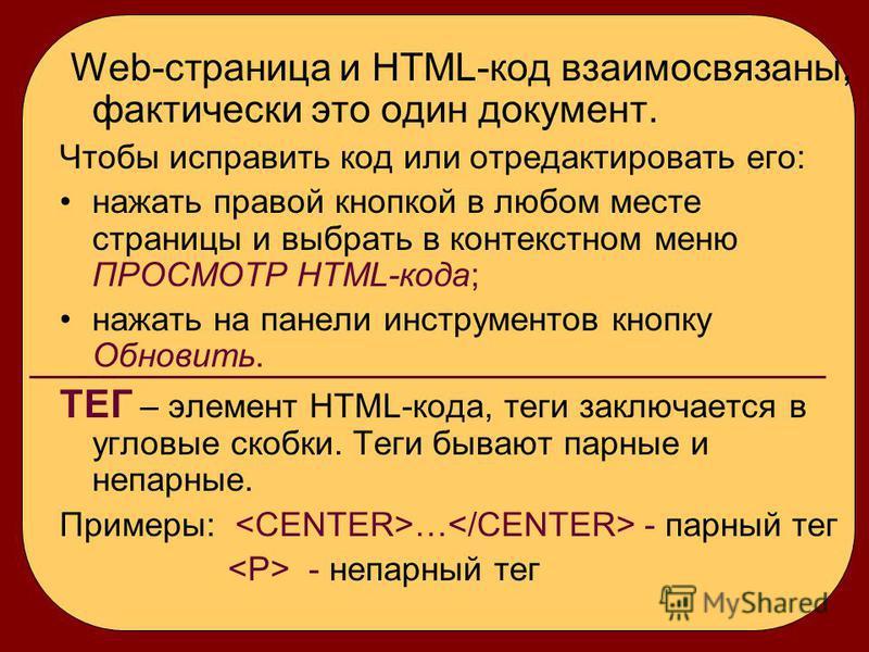 Web-страница и HTML-код взаимосвязаны, фактически это один документ. Чтобы исправить код или отредактировать его: нажать правой кнопкой в любом месте страницы и выбрать в контекстном меню ПРОСМОТР HTML-кода; нажать на панели инструментов кнопку Обнов