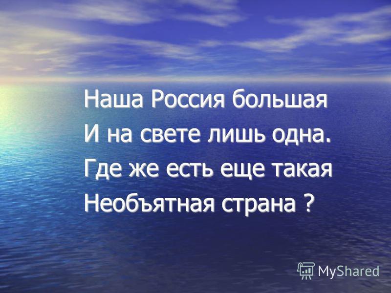 Наша Россия большая Наша Россия большая И на свете лишь одна. И на свете лишь одна. Где же есть еще такая Где же есть еще такая Необъятная страна ? Необъятная страна ?