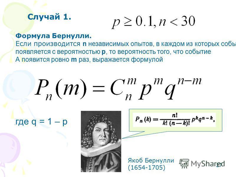 27 Формула Бернулли. Если производится n независимых опытов, в каждом из которых событие А появляется с вероятностью p, то вероятность того, что событие А появится ровно m раз, выражается формулой, где q = 1 – p Случай 1. Якоб Бернулли (1654-1705)