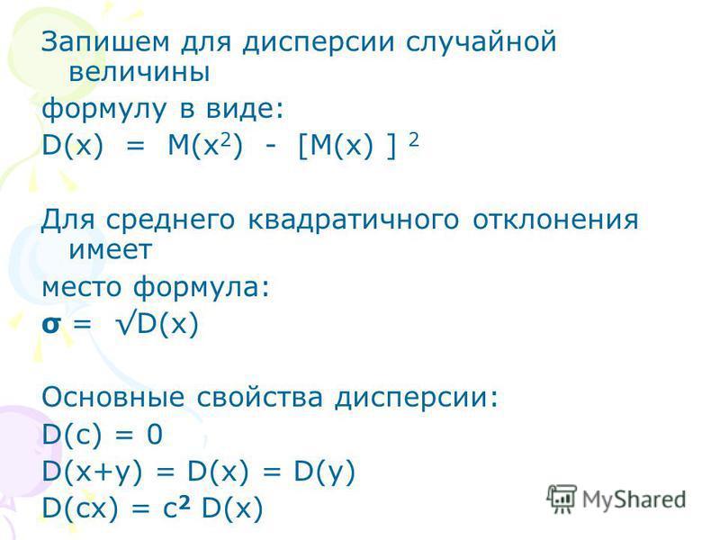 Запишем для дисперсии случайной величины формулу в виде: D(x) = M(x 2 ) - [M(x) ] 2 Для среднего квадратичного отклонения имеет место формула: σ = D(x) Основные свойства дисперсии: D(с) = 0 D(x+у) = D(x) = D(у) D(сx) = с 2 D(x)