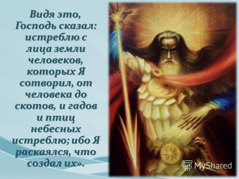 Видя это, Господь сказал: истреблю с лица земли человеков, которых Я сотворил, от человека до скотов, и гадов и птиц небесных истреблю; ибо Я раскаялся, что создал их».