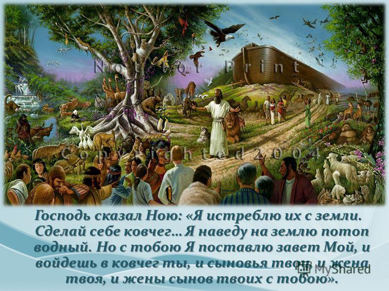 Господь сказал Ною: «Я истреблю их с земли. Сделай себе ковчег… Я наведу на землю потоп водный. Но с тобою Я поставлю завет Мой, и войдешь в ковчег ты, и сыновья твои, и жена твоя, и жены сынов твоих с тобою».
