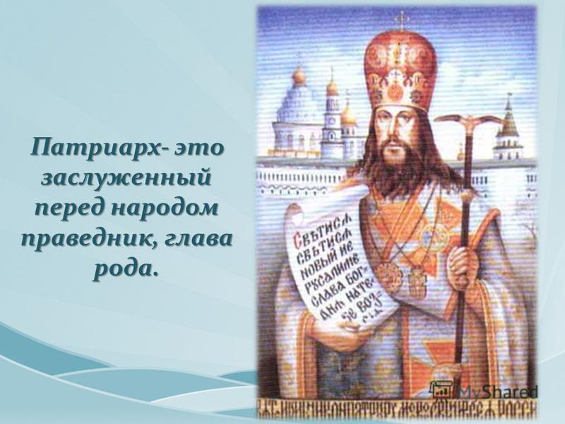 Патриарх- это заслуженный перед народом праведник, глава рода. Патриарх- это заслуженный перед народом праведник, глава рода.