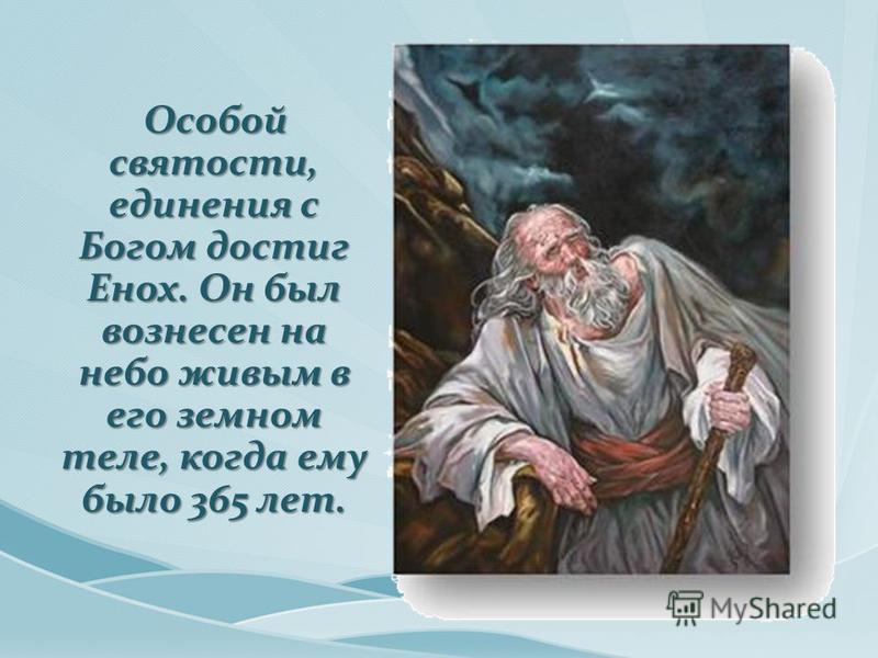 Особой святости, единения с Богом достиг Енох. Он был вознесен на небо живым в его земном теле, когда ему было 365 лет. Особой святости, единения с Богом достиг Енох. Он был вознесен на небо живым в его земном теле, когда ему было 365 лет.