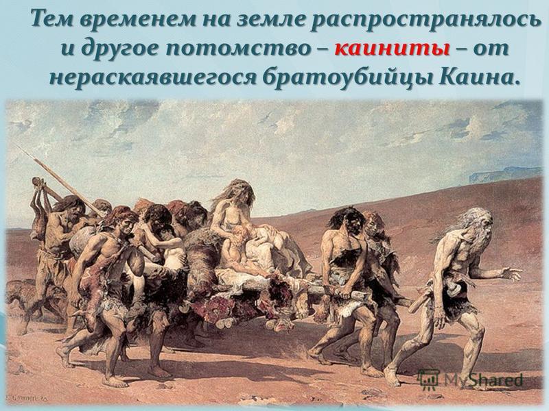 Тем временем на земле распространялось и другое потомство – каиниты – от нераскаявшегося братоубийцы Каина. Тем временем на земле распространялось и другое потомство – каиниты – от нераскаявшегося братоубийцы Каина.