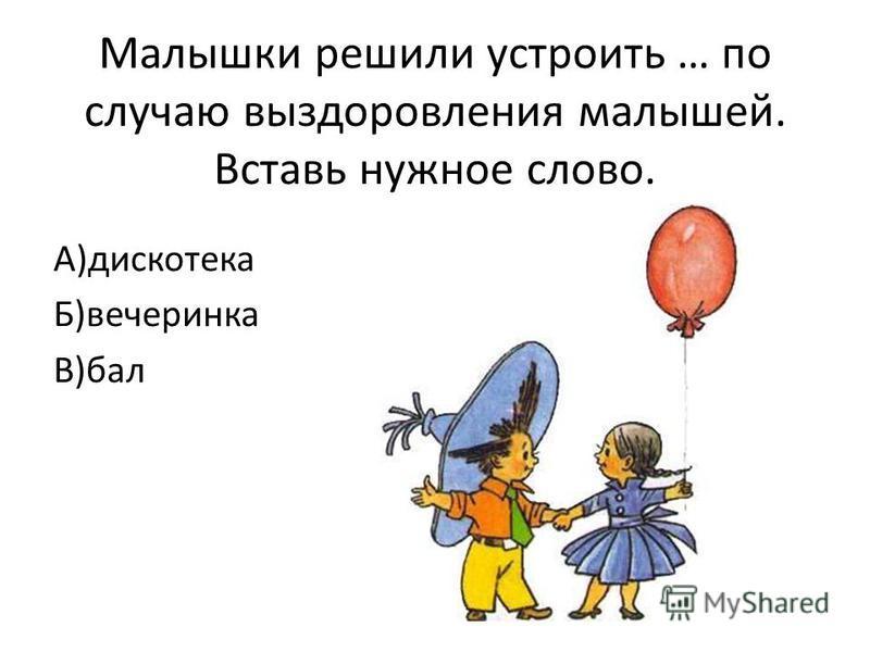 Малышки решили устроить … по случаю выздоровления малышей. Вставь нужное слово. А)дискотека Б)вечеринка В)бал