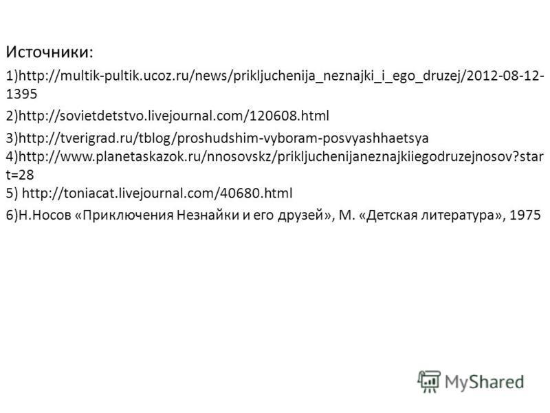 Источники: 1)http://multik-pultik.ucoz.ru/news/prikljuchenija_neznajki_i_ego_druzej/2012-08-12- 1395 2)http://sovietdetstvo.livejournal.com/120608. html 3)http://tverigrad.ru/tblog/proshudshim-vyboram-posvyashhaetsya 4)http://www.planetaskazok.ru/nno