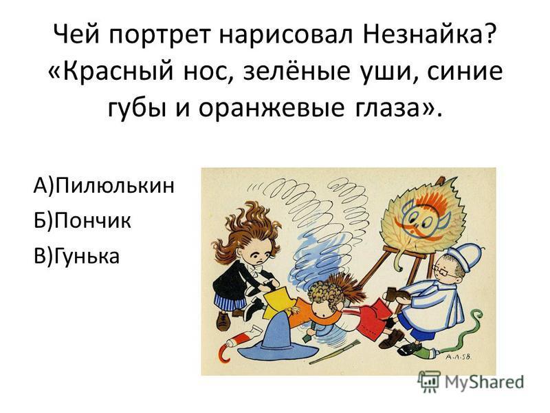 Чей портрет нарисовал Незнайка? «Красный нос, зелёные уши, синие губы и оранжевые глаза». А)Пилюлькин Б)Пончик В)Гунька