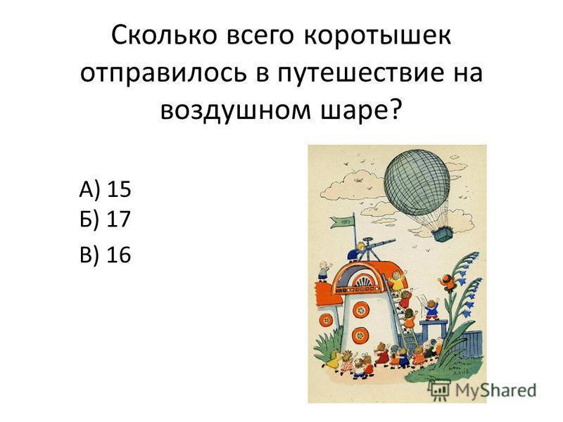 Сколько всего коротышек отправилось в путешествие на воздушном шаре? А) 15 Б) 17 В) 16