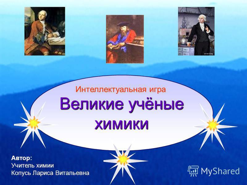 Великие учёные химики Автор: Учитель химии Копусь Лариса Витальевна Интеллектуальная игра