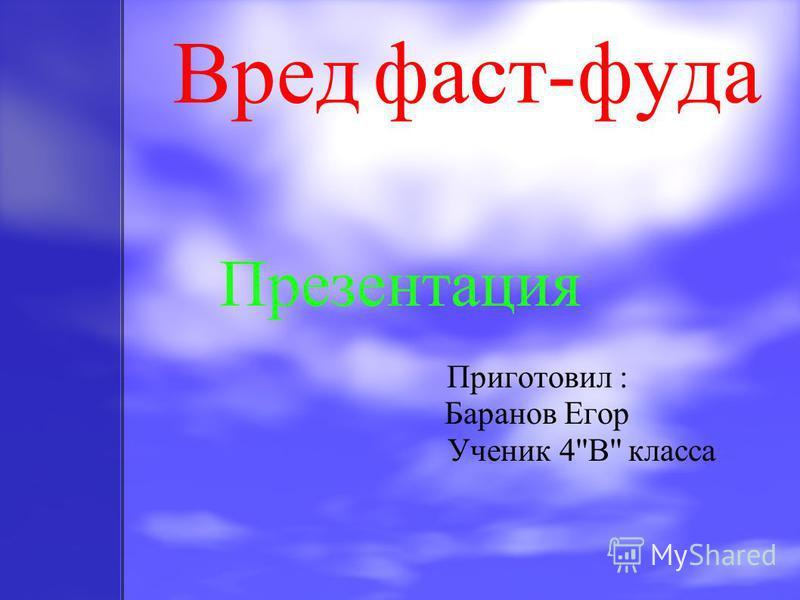 Вред фаст-фуда Презентация Приготовил : Баранов Егор Ученик 4''B'' класса