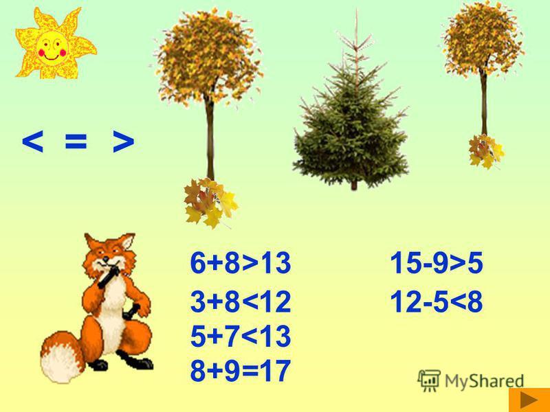 <= > 6+8<13> 3+8>12< 5+7<13 8+9>17= 15-9>5