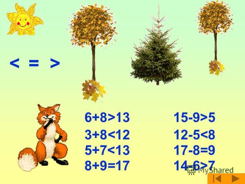 <= > 6+8<13> 3+8>12< 5+7<13 8+9>17= 15-9>5 12-5>8< 17-8<9=