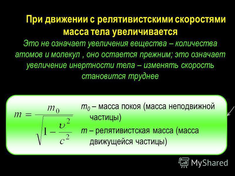 При движении с релятивистскими скоростями масса тела увеличивается Это не означает увеличения вещества – количества атомов и молекул, оно остается прежним; это означает увеличение инертности тела – изменять скорость становится труднее m 0 – масса пок