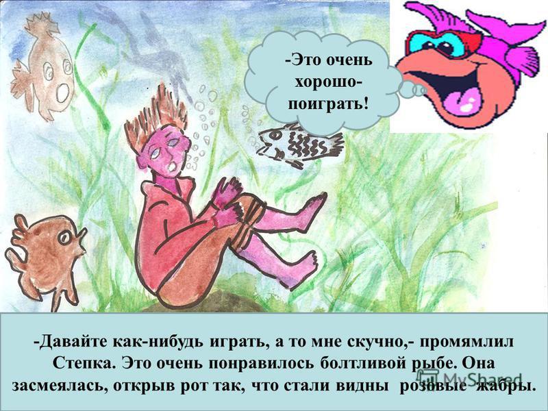 -Давайте как-нибудь играть, а то мне скучно,- промямлил Степка. Это очень понравилось болтливой рыбе. Она засмеялась, открыв рот так, что стали видны розовые жабры. -Это очень хорошо- поиграть!
