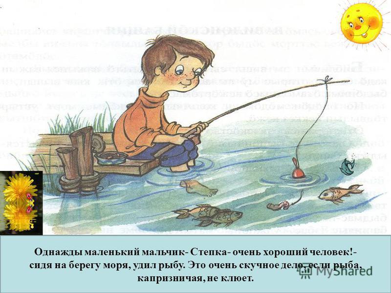 Однажды маленький мальчик- Степка- очень хороший человек!- сидя на берегу моря, удил рыбу. Это очень скучное дело, если рыба, капризничая, не клюет.