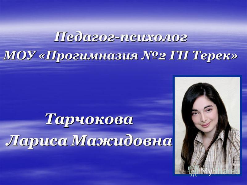 Педагог-психолог МОУ «Прогимназия 2 ГП Терек» Тарчокова Тарчокова Лариса Мажидовна Лариса Мажидовна