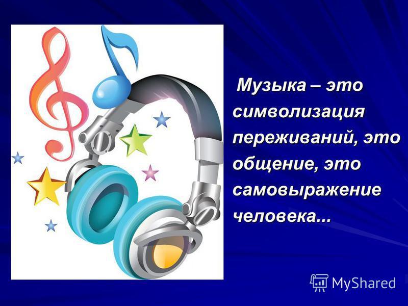 Музыка – это Музыка – это символизация переживаний, это общение, это самовыражение человека...