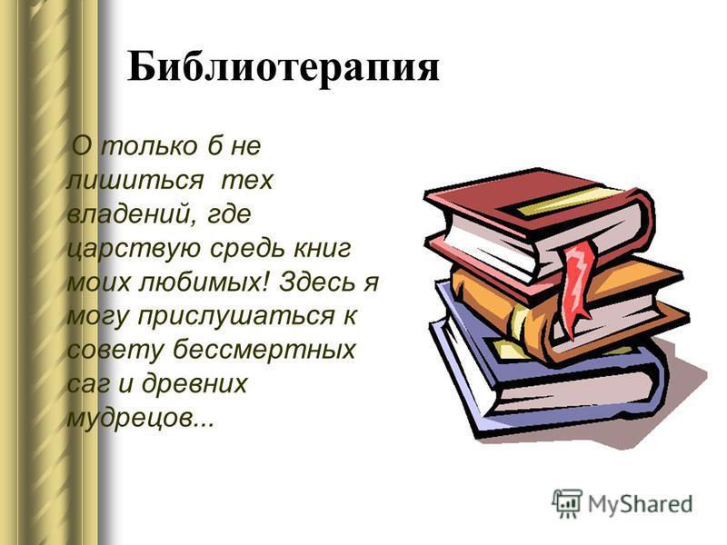 Библиотерапия О только б не лишиться тех владений, где царствую средь книг моих любимых! Здесь я могу прислушаться к совету бессмертных саг и древних мудрецов...