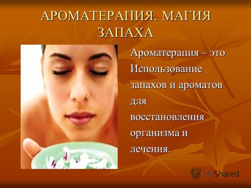 АРОМАТЕРАПИЯ. МАГИЯ ЗАПАХА Ароматерапия – это Использование запахов и ароматов для восстановления организма и лечения.