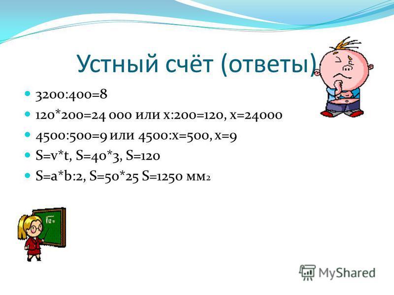 Устный счёт (ответы) 3200:400=8 120*200=24 000 или х:200=120, х=24000 4500:500=9 или 4500:х=500, х=9 S=v*t, S=40*3, S=120 S=a*b:2, S=50*25 S=1250 мм 2