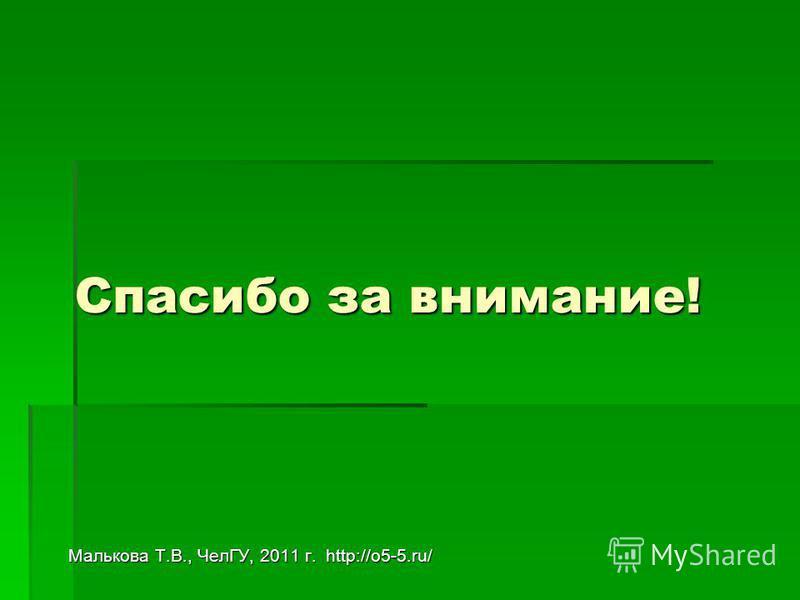 Спасибо за внимание! Малькова Т.В., ЧелГУ, 2011 г. http://o5-5.ru/