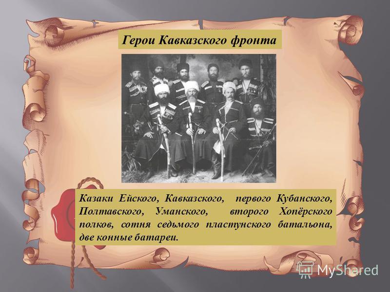 Герои Кавказского фронта Казаки Е йского, К авказского, первого К убанского, Полтавского, У манского, второго Х опёрского полков, сотня седьмого пластунского батальона, две к ионные батареи.