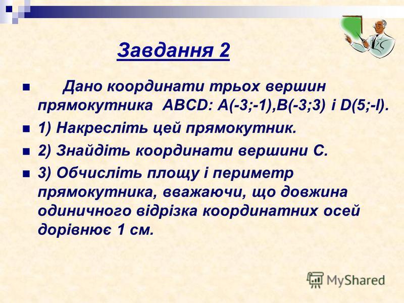 Завдання 2 Дано координати трьох вершин прямокутника ABCD: А(-3;-1),В(-3;3) i D(5;-l). 1) Накресліть цей прямокутник. 2) Знайдіть координати вершини С. 3) Обчисліть площу і периметр прямокутника, вважаючи, що довжина одиничного відрізка координатних