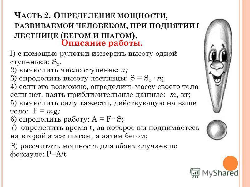 Ч АСТЬ 2. О ПРЕДЕЛЕНИЕ МОЩНОСТИ, РАЗВИВАЕМОЙ ЧЕЛОВЕКОМ, ПРИ ПОДНЯТИИ ПО ЛЕСТНИЦЕ ( БЕГОМ И ШАГОМ ). Описание работы. 1) с помощью рулетки измерить высоту одной ступеньки: S о. 2) вычислить число ступенек: n; 3) определить высоту лестницы: S = S о. n