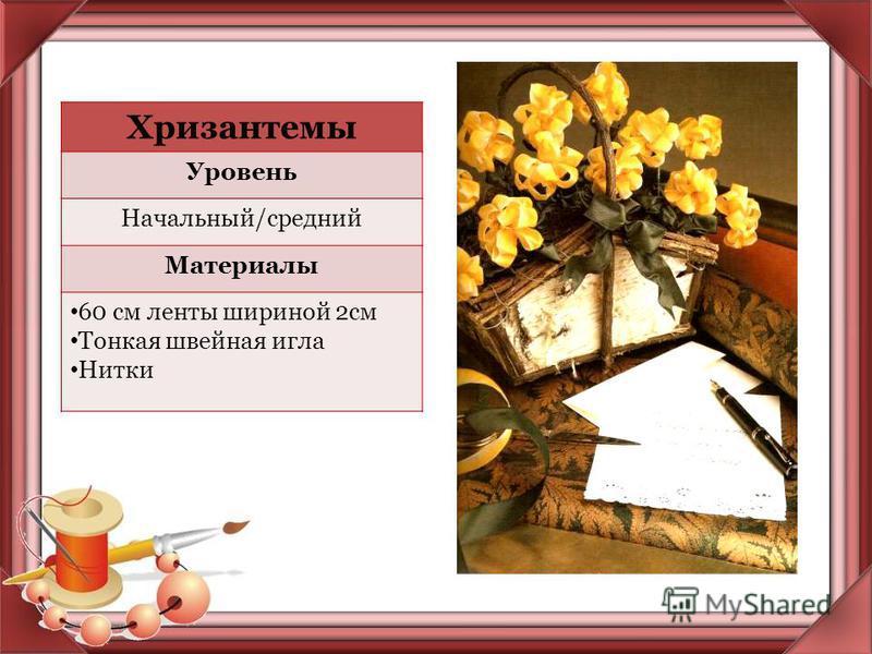 Хризантемы Уровень Начальный/средний Материалы 60 см ленты шириной 2 см Тонкая швейная игла Нитки