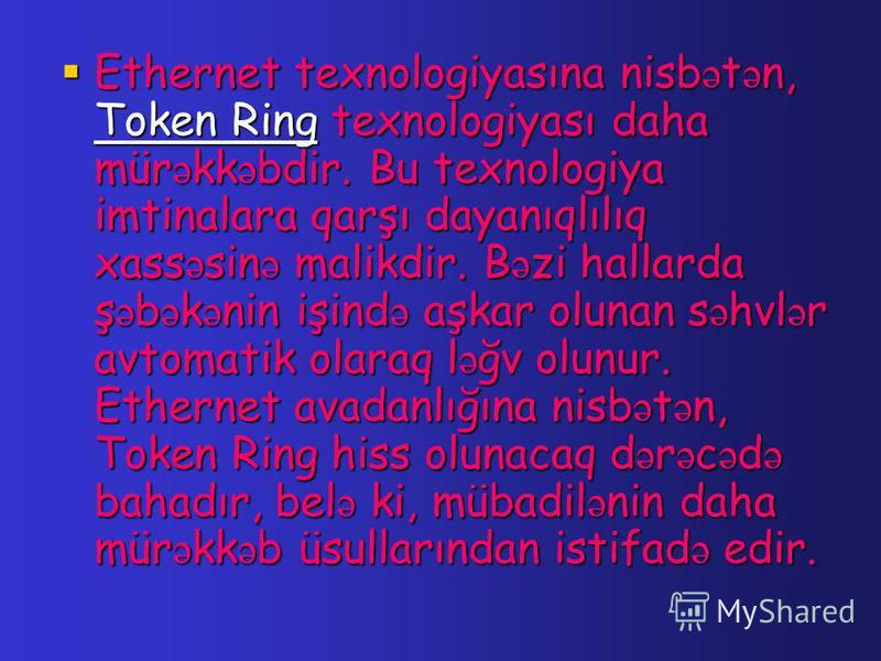 Ethernet texnologiyasına nisb ə t ə n, Token Ring texnologiyası daha mür ə kk ə bdir. Bu texnologiya imtinalara qarşı dayanıqlılıq xass ə sin ə malikdir. B ə zi hallarda ş ə b ə k ə nin işind ə aşkar olunan s ə hvl ə r avtomatik olaraq l ə ğv olunur.