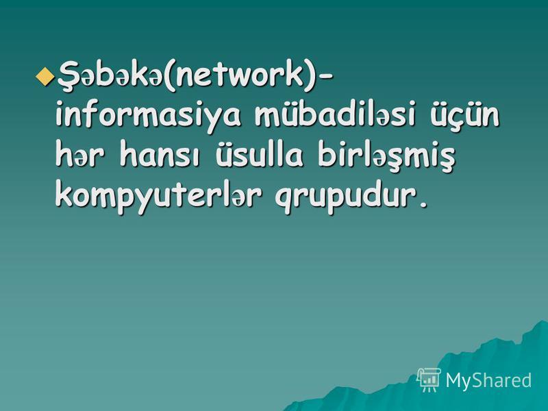 Ş ə b ə k ə (network)- informasiya mübadil ə si üçün h ə r hansı üsulla birl ə şmiş kompyuterl ə r qrupudur. Ş ə b ə k ə (network)- informasiya mübadil ə si üçün h ə r hansı üsulla birl ə şmiş kompyuterl ə r qrupudur.