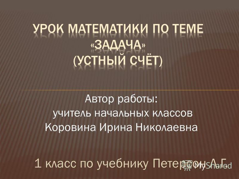 1 класс по учебнику Петерсон Л.Г. Автор работы: учитель начальных классов Коровина Ирина Николаевна