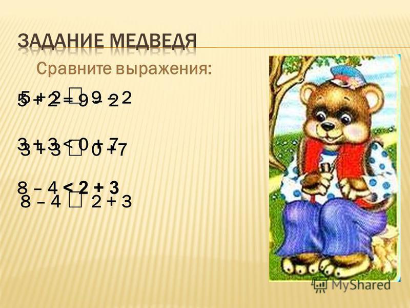Сравните выражения: 5 + 2 9 – 2 3 + 3 0 +7 8 – 4 2 + 3 5 + 2 = 9 – 2 3 + 3 < 0 + 7 8 – 4 < 2 + 3