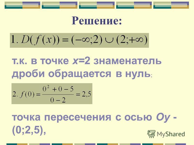 Решение: т.к. в точке х=2 знаменатель дроби обращается в нуль ; точка пересечения с осью Оу - (0;2,5),