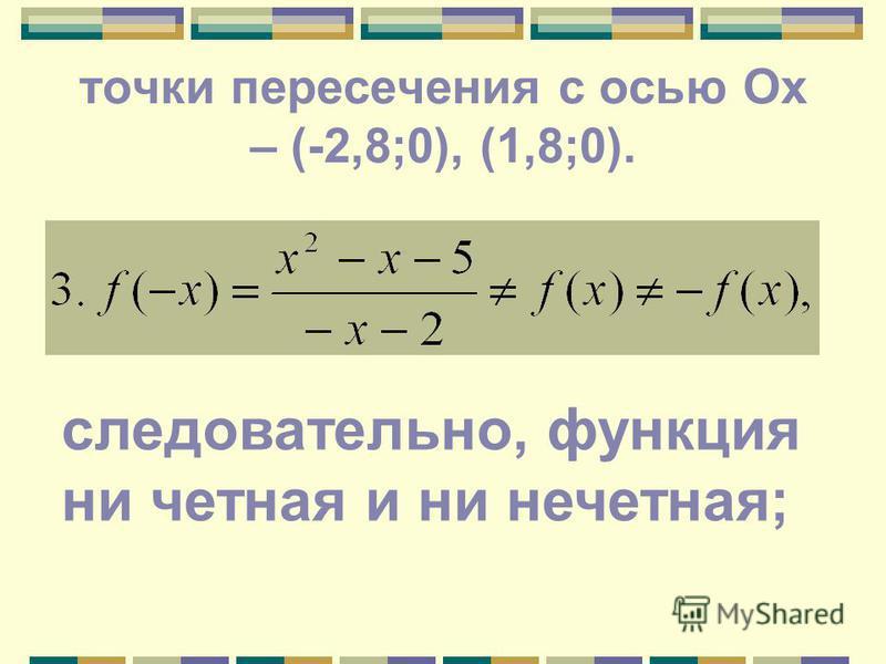точки пересечения с осью Ох – (-2,8;0), (1,8;0). следовательно, функция ни четная и ни нечетная;