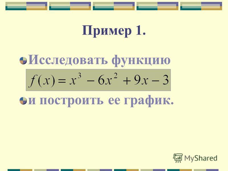 Пример 1. Исследовать функцию и построить ее график.