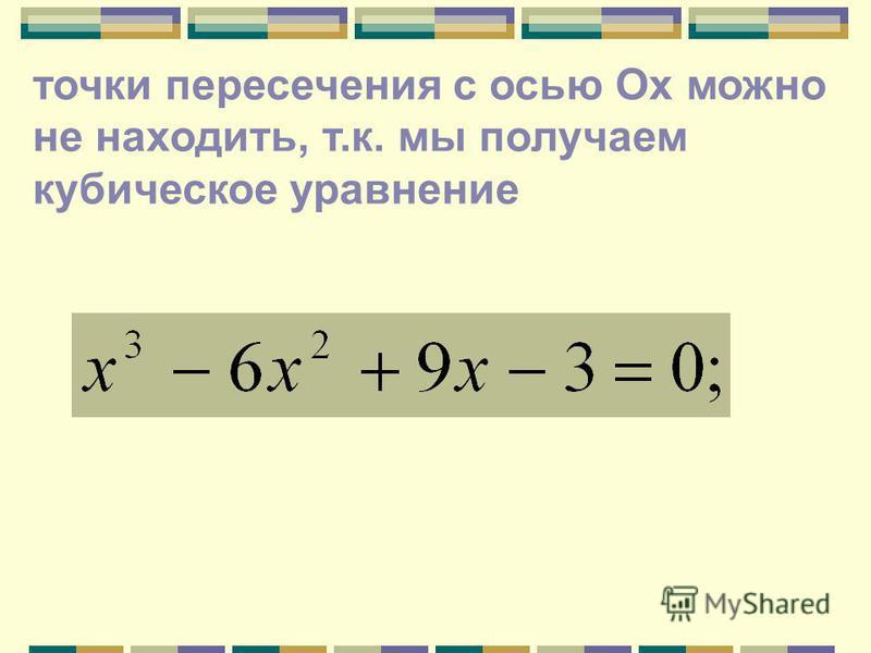 точки пересечения с осью Ох можно не находить, т.к. мы получаем кубическое уравнение