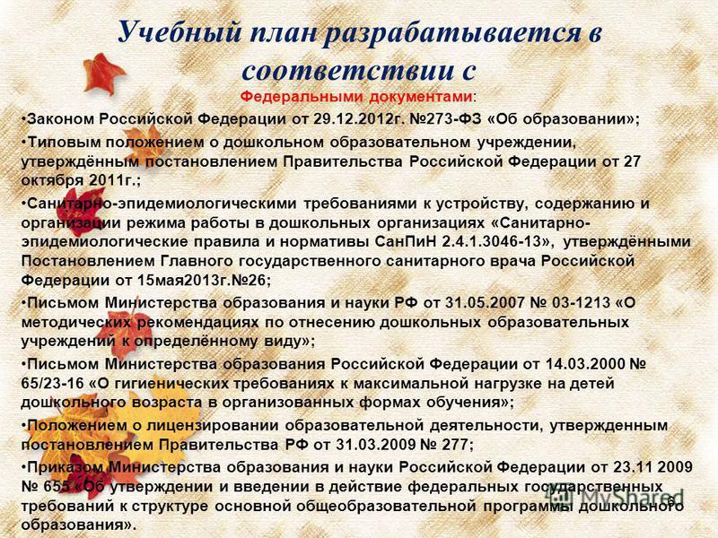 Учебный план разрабатывается в соответствии с Федеральными документами: Законом Российской Федерации от 29.12.2012 г. 273-ФЗ «Об образовании»; Типовым положением о дошкольном образовательном учреждении, утверждённым постановлением Правительства Росси