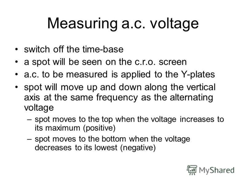 Measuring d.c. Potential Difference Y-input y If the Y-gain control is set at 2 volts/division And the vertical deflection, y, is 1.5 Then d.c. voltage =1.5 x 2 =3.0 V