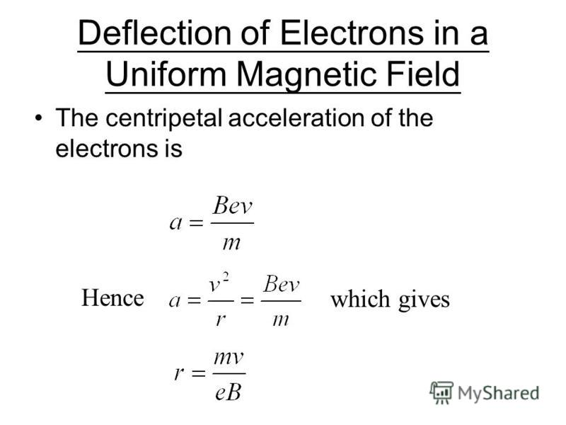 Deflection of Electrons in a Uniform Magnetic Field The force F acting on an electron in a uniform magnetic field is given by Since the magnetic force F is at right angles to the velocity direction, the electron moves round a circular path.