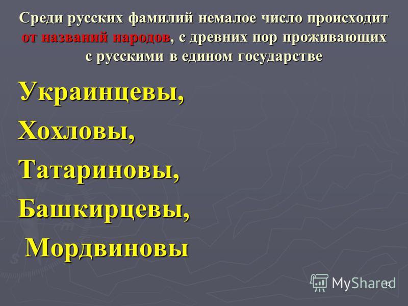 Среди русских фамилий немалое число происходит от названий народов, с древних пор проживающих с русскими в едином государстве Украинцевы,Хохловы,Татариновы,Башкирцевы, Мордвиновы Мордвиновы 13